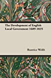 The Development of English Local Government 1689-1835, Beatrice Webb and Sidney Webb, 1473311357