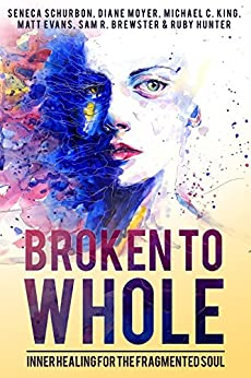 Broken To Whole: Inner Healing for the Fragmented Soul by [Schurbon, Seneca, King, Michael C., Evans, Matt, Moyer, Diane, Brewster, Sam R., Hunter, Ruby]