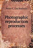 Photographic Reproduction Processes, Peter C. Duchochois, 5518603037