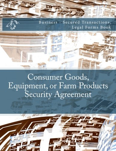 Consumer Goods, Equipment, or Farm Products Security Agreement: Business - Secured Transactions, Legal Forms Book