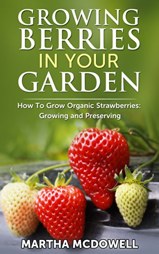 Growing Berries In Your Garden - How To Grow Organic Strawberries: Growing And Preserving: Preserve Strawberries, Canning, Grow Organic, Diabetes Cure, ... Grow Berries Indoor, Grow Strawberries) by [McDowell, Martha]