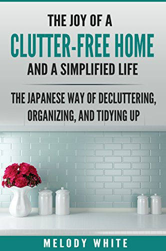 The Joy of a Clutter-Free Home and a Simplified Life: The Japanese Way to Decluttering, Organizing, and Tydying Up by [White, Melody]