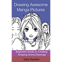 Drawing Awesome Manga Pictures: Beginners Guide on Creating Amazing Anime Drawings (Anime art Book 1)