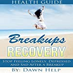 Breakups: Stop Feeling Lonely, Depressed and Sad After a Breakup : Getting over Relationship Breakups, Book 1 | Dawn Help