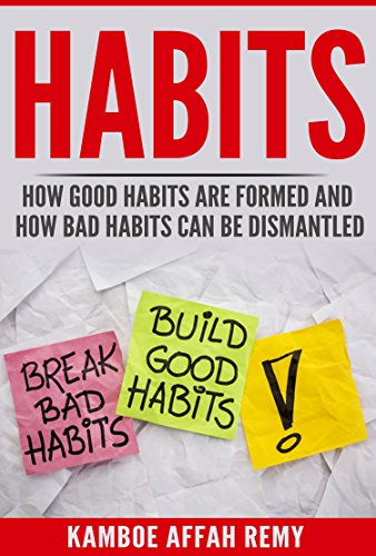 HABITS -: HOW GOOD HABITS ARE FORMED AND HOW BAD HABITS CAN BE DISMANTLED