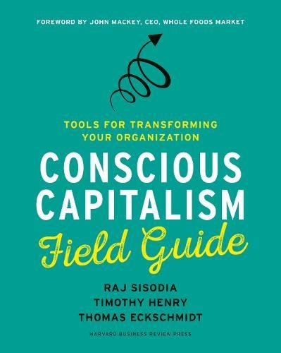 Conscious Capitalism Field Guide: Tools for Transforming Your Organization