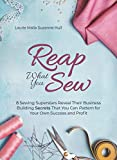home sewing books - Reap What You Sew: 8 Sewing Superstars Reveal Their Business Building Secrets That You Can Pattern for Your Own Success and Profit