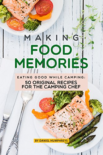 Making Food Memories: Eating Good While Camping: 50 Original Recipes for the Camping Chef by Daniel Humphreys