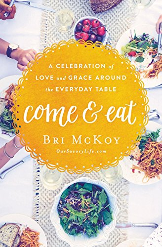 Come and Eat: A Celebration of Love and Grace Around the Everyday Table by Bri McKoy