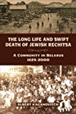 The Long Life and Swift Death of Rechitsa : A Jewish Community in Belarus, 1625-2000, Kaganovitch, Albert, 0299289842