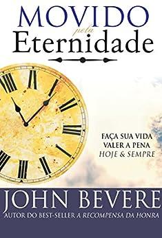 Movido pela Eternidade: Faça sua vida valer a pena e para sempre por [Bevere, John]
