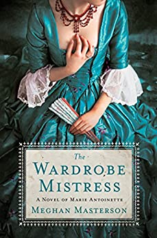 The Wardrobe Mistress: A Novel of Marie Antoinette by [Masterson, Meghan]