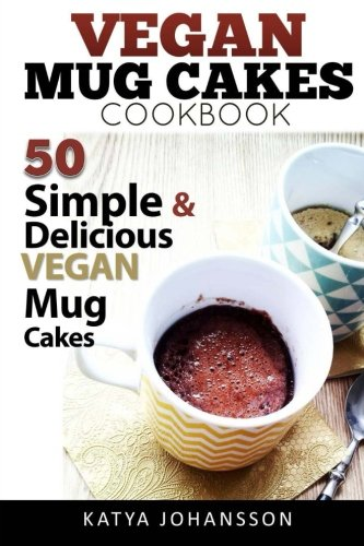 Vegan Mug Cake Cookbook: 50 Simple & Delicious Vegan Mug Cakes (Microwave Cake, Mug Cake) (Volume 1) by Katya Johansson
