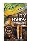 Fly Fishing: A Beginner's Guide to Mastering Fly Fishing for Beginners in 1 Day or Less! (Fly Fishing - Fly Fishing for Beginners - Fishing - How to ... - Trout Fishing for Beginners - Fishing Tips)