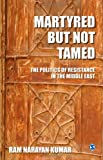 Martyred but Not Tamed : The Politics of Resistance in the Middle East, Narayan Kumar, Ram, 8132109600
