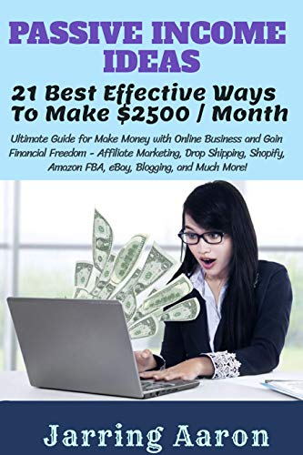 PASSIVE INCOME IDEAS: 21 Best Effective Ways to Make $2500 / Month Ultimate Guide for Make Money with Online Business and Gain Financial Freedom Affiliate Marketing,Drop Shipping,Shopify,Amazon,eBay