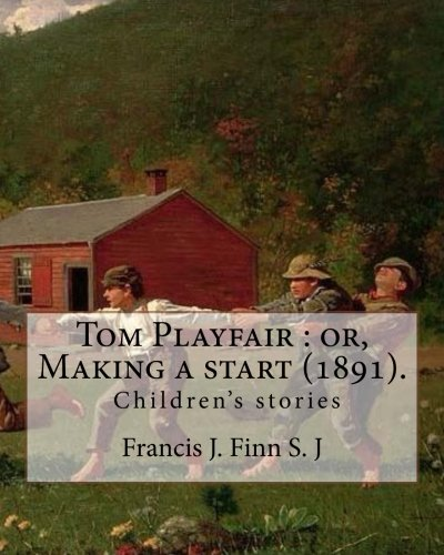 Tom Playfair : or, Making a start (1891). By: Francis J. Finn S. J: Father Francis J. Finn, (October 4, 1859 – November 2, 1928) was an American ... series of 27 popular novels for young people.