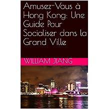 Amusez-Vous à Hong Kong: Une Guide Pour Socialiser dans la Grand Ville (French Edition)