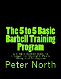 The 5 to 5 Basic Barbell Training Program, Peter North, 1492990450