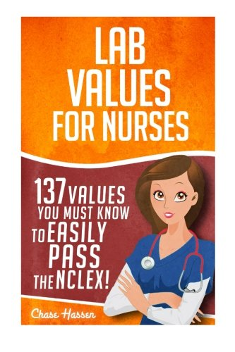 Lab Values: 137 Values You Must Know to Easily Pass the NCLEX! (Nursing Review and RN Content Guide, Registered Nurse, Practitioner, Study Guide, Laboratory Medicine Textbooks, Exam Prep) (Volume 1)