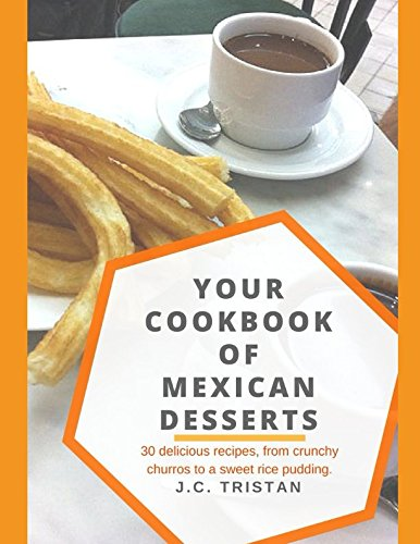 Your Mexican Dessert Cookbook: 25 Delicious Recipes, From Crunchy Churros To a Sweet Rice Pudding