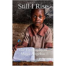 Still I Rise: The Biography of Maya Angelou (True Story Books for Kids & Teens Book 9)