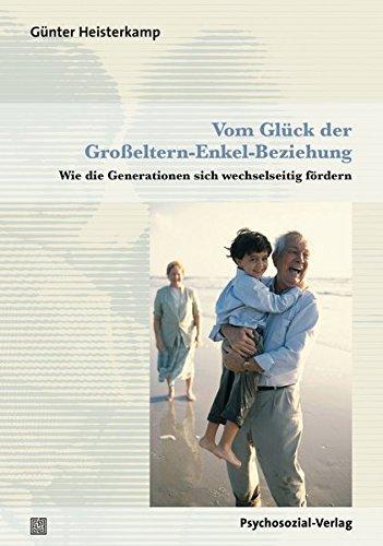 Vom Glück der Großeltern-Enkel-Beziehung: Wie die Generationen sich wechselseitig fördern (Sachbuch Psychosozial)