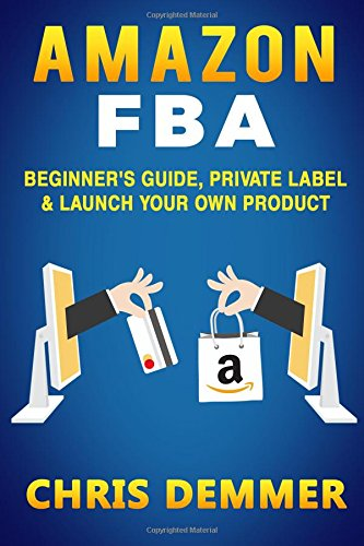 Amazon FBA: Beginner's Guide, Private Label & Launch Your Own Product (Private Label,How to Sell on Amazon,Selling on Amazon,Fulfillment By Amazon,eBay,Etsy,Dropshipping) (Volume 1)