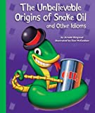 The Unbelievable Origins of Snake Oil and Other Idioms, Arnold Ringstad, 1614732388