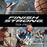 Finish Strong Teen Athlete: A Guide for Developing the Champion Within | Dan Green