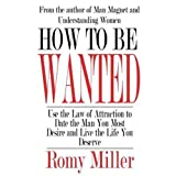 How to Be Wanted: Use the Law of Attraction to Date the Man You Most Desire and Live the Life You Deserveby Romy Miller