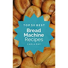 Bread Machine: Top 50 Best Bread Machine Recipes – The Quick, Easy, & Delicious Everyday Cookbook!