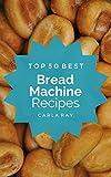 electric bread recipe book - Bread Machine: Top 50 Best Bread Machine Recipes – The Quick, Easy, & Delicious Everyday Cookbook!