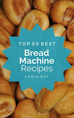 Find a Bread Machine: Top 50 Best Bread Machine Recipes – The Quick, Easy, & Delicious Everyday Cookbook!