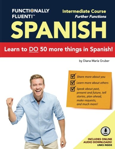Functionally Fluent! Intermediate Spanish Course, including full-color Spanish coursebook and audio downloads: Learn to DO things in Spanish, fast and ... Coursebooks & Spanish Audio) (Volume 2) by Diana M. Gruber