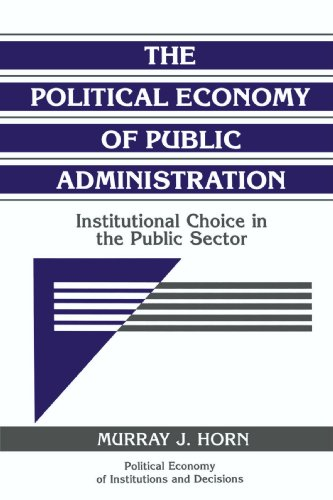 The Political Economy of Public Administration: Institutional Choice in the Public Sector (Political Economy of Institut