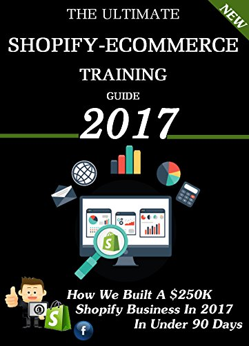 The Ultimate Shopify Ecommerce Training Guide 2017: Money Making Methods That You Can Implement Today! Facebook Shopify & Kindle Ecommerce.
