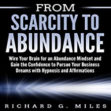 From Scarcity to Abundance: Wire Your Brain for an Abundance Mindset and Gain the Confidence to Pursue Your Business Dreams with Hypnosis and Affirmations Speech by Richard G. Miles Narrated by Infinity Productions