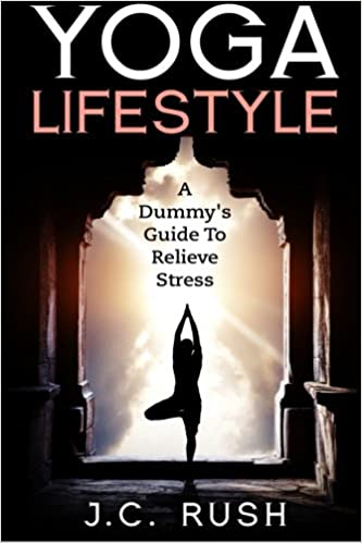 Yoga Lifestyle:A Dummys Guide To Relieve Stress: A Better ...