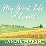 My Good Life in France: In Pursuit of the Rural Dream   Janine Marsh