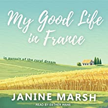 My Good Life in France: In Pursuit of the Rural Dream Audiobook by Janine Marsh Narrated by Esther Wane