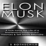 Elon Musk: A Look inside the Life of a Mastermind Entrepreneur, Visionary, & Self Made Billionaire | S. Rothschild