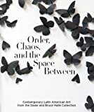Order, Chaos, and the Space Between : Contemporary Latin American Art from the Diane and Bruce Halle Collection, Robert Storr, 0910407061