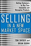 Selling in a New Market Space: Getting Customers to Buy Your Innovative and Disruptive Products (Marketing/Sales/Adv & Promo)
