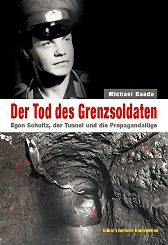 Der Tod des Grenzsoldaten: Egon Schultz, der Tunnel und die Propagandalüge