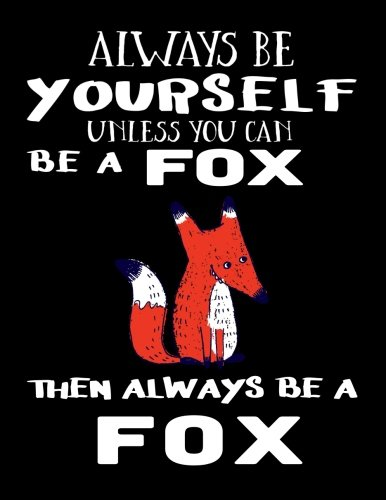 - Always Be Yourself Unless You Can Be A Fox Then Always Be A Fox: Notebooks For School (Back To School Notebook, Composition College Ruled)(8.5 x 11)(School Memory Book)(V2)