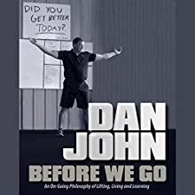 Before We Go: An Ongoing Philosophy of Lifting, Living, and Learning Audiobook by Dan John Narrated by Steven Oswalt