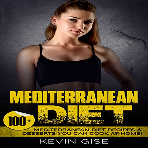 Mediterranean Diet: 100+ Mediterranean Diet Recipes & Desserts You Can Cook at Home! by Kevin Gise