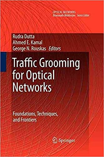 [(Traffic Grooming for Optical Networks : Foundations, Techniques, and Frontiers)] [Edited by Rudra Dutta ] published on (November, 2010)