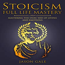 Stoicism Full Life Mastery: Mastering the Stoic Way of Living and Emotions Audiobook by Jason Gale Narrated by Leslie Howard